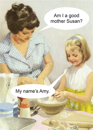 Am i good mother Susan? My name's Amy. -  funny greeting card